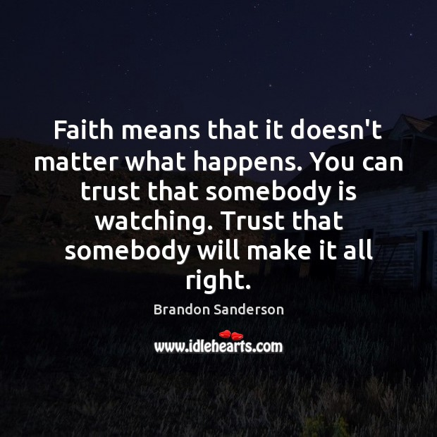 Faith means that it doesn't matter what happens. You can trust that Brandon Sanderson Picture Quote
