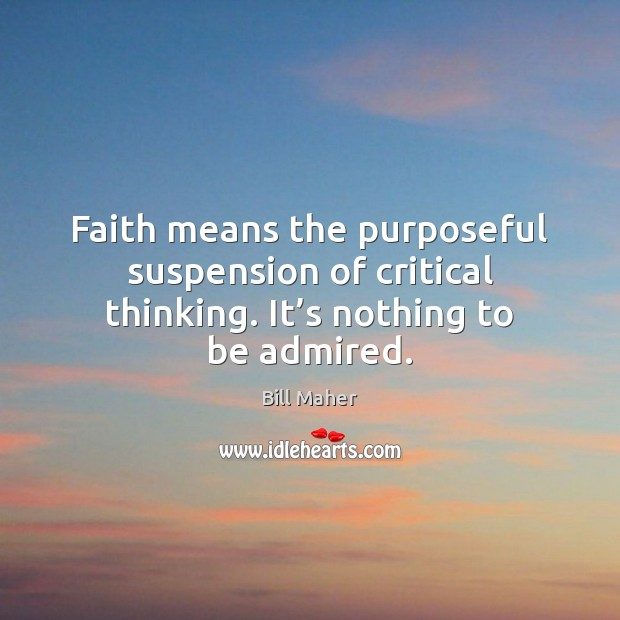 Faith means the purposeful suspension of critical thinking. It's nothing to be admired. Image
