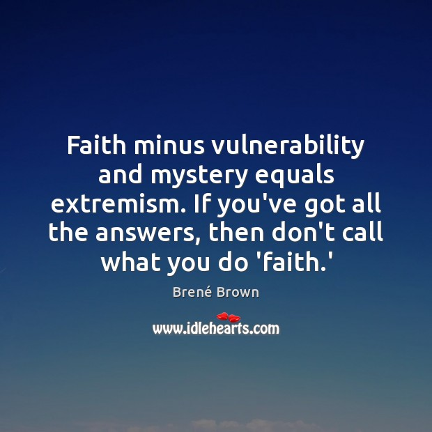 Image, Faith minus vulnerability and mystery equals extremism. If you've got all the