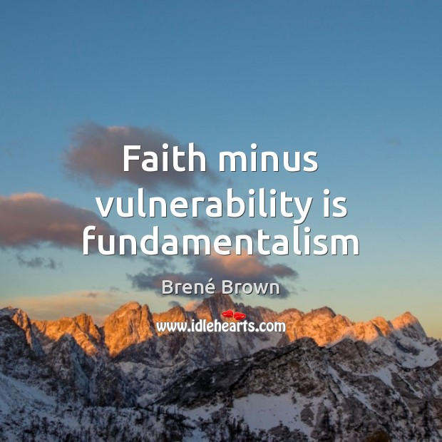 Faith minus vulnerability is fundamentalism Brené Brown Picture Quote