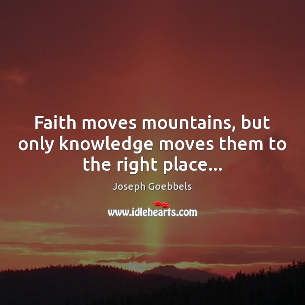 Faith moves mountains, but only knowledge moves them to the right place… Joseph Goebbels Picture Quote