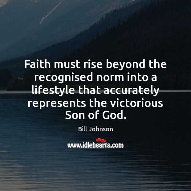 Faith must rise beyond the recognised norm into a lifestyle that accurately Bill Johnson Picture Quote