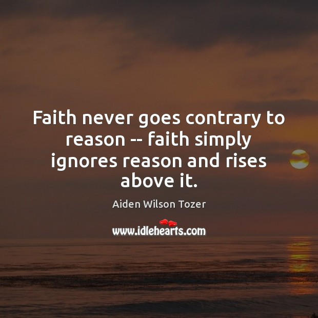 Faith never goes contrary to reason — faith simply ignores reason and rises above it. Image