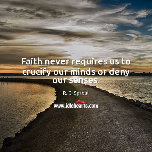 Faith never requires us to crucify our minds or deny our senses. Image