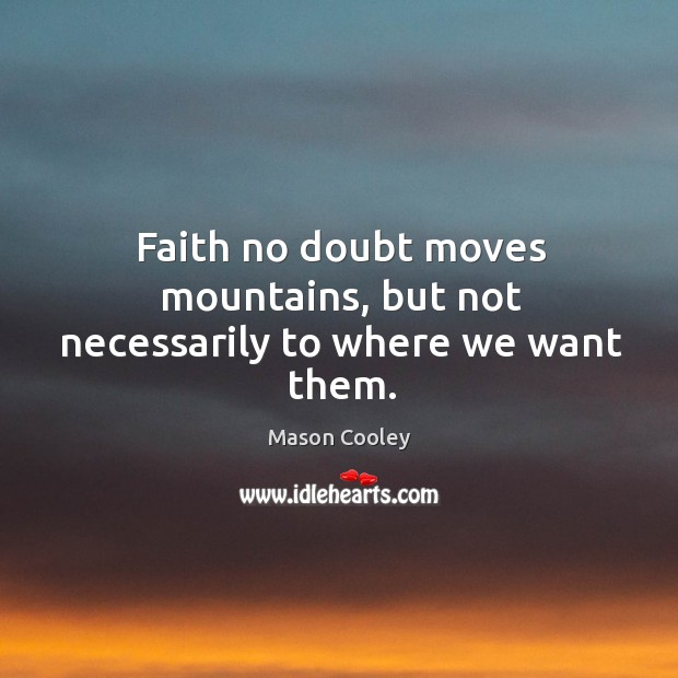 Faith no doubt moves mountains, but not necessarily to where we want them. Image
