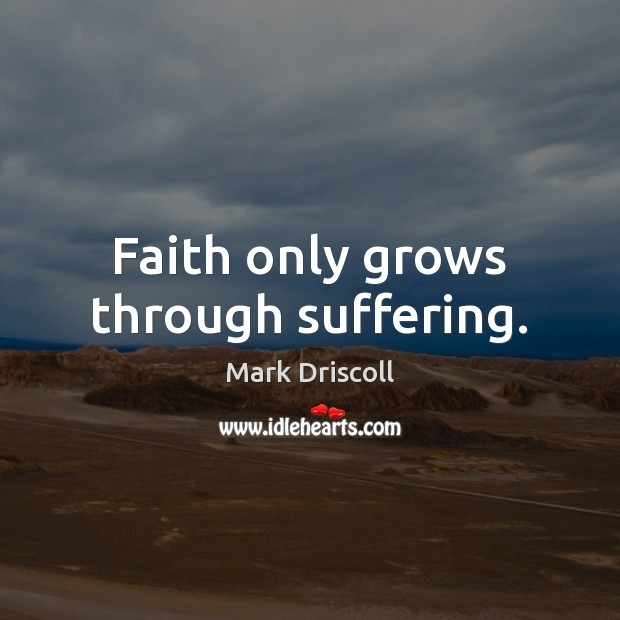 Faith only grows through suffering. Mark Driscoll Picture Quote