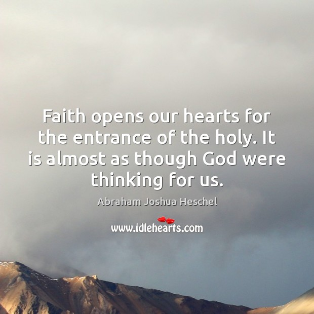 Faith opens our hearts for the entrance of the holy. It is Abraham Joshua Heschel Picture Quote