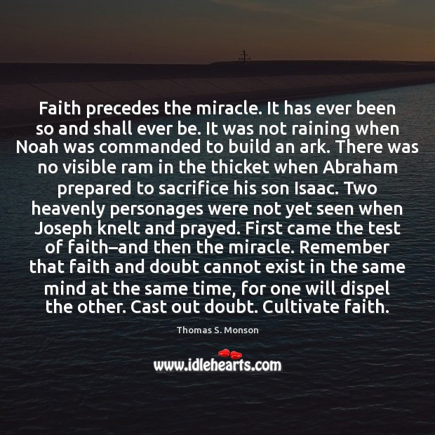 Faith precedes the miracle. It has ever been so and shall ever Thomas S. Monson Picture Quote