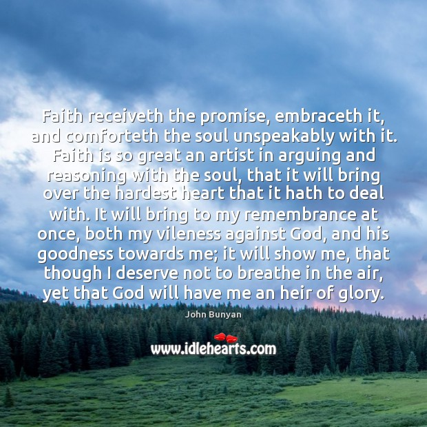 Faith receiveth the promise, embraceth it, and comforteth the soul unspeakably with John Bunyan Picture Quote