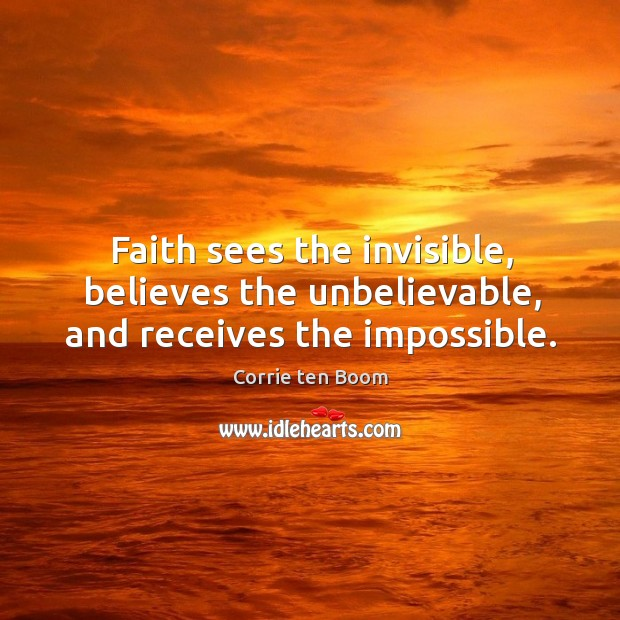 Image, Faith sees the invisible, believes the unbelievable, and receives the impossible.