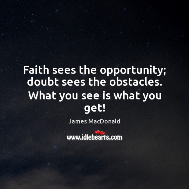 Faith sees the opportunity; doubt sees the obstacles. What you see is what you get! Image