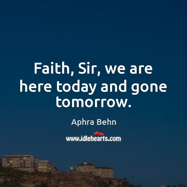 Image, Faith, Sir, we are here today and gone tomorrow.