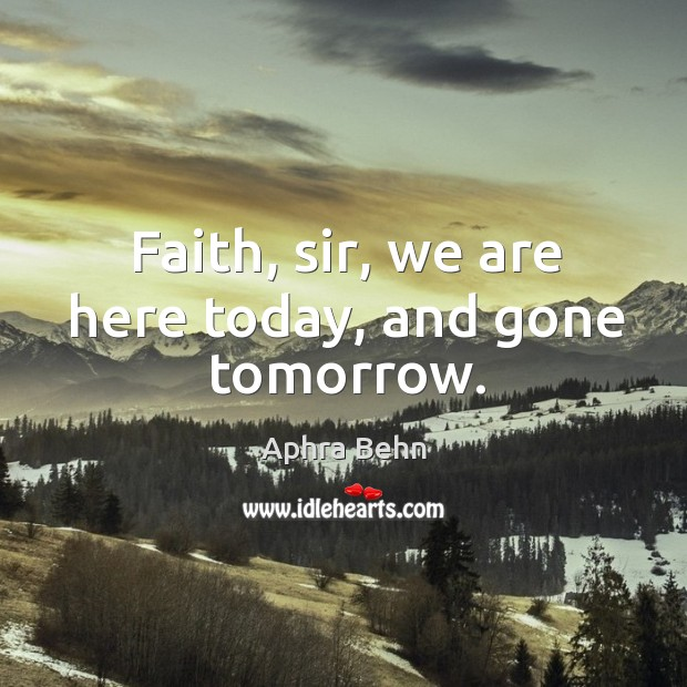 Faith, sir, we are here today, and gone tomorrow. Image