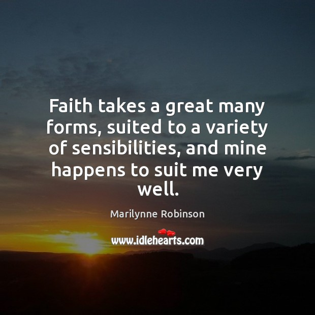 Faith takes a great many forms, suited to a variety of sensibilities, Marilynne Robinson Picture Quote