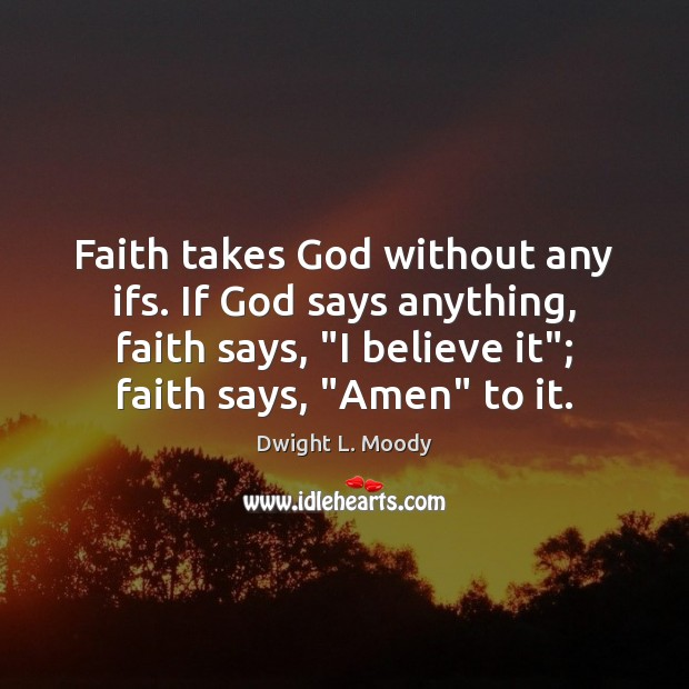 """Faith takes God without any ifs. If God says anything, faith says, """" Dwight L. Moody Picture Quote"""