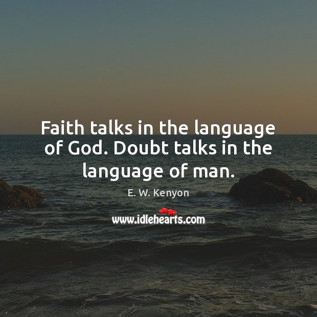 Image, Faith talks in the language of God. Doubt talks in the language of man.