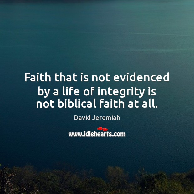Faith that is not evidenced by a life of integrity is not biblical faith at all. David Jeremiah Picture Quote