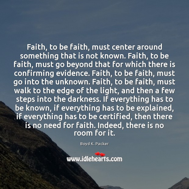 Faith, to be faith, must center around something that is not known. Boyd K. Packer Picture Quote