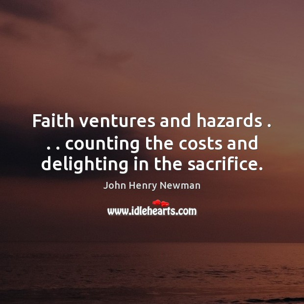 Faith ventures and hazards . . . counting the costs and delighting in the sacrifice. John Henry Newman Picture Quote