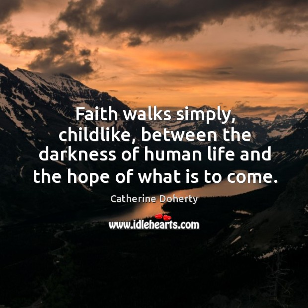 Faith walks simply, childlike, between the darkness of human life and the Image