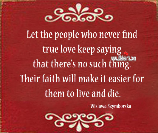 Let the people who never find true love keep saying that there's no such thing. Image
