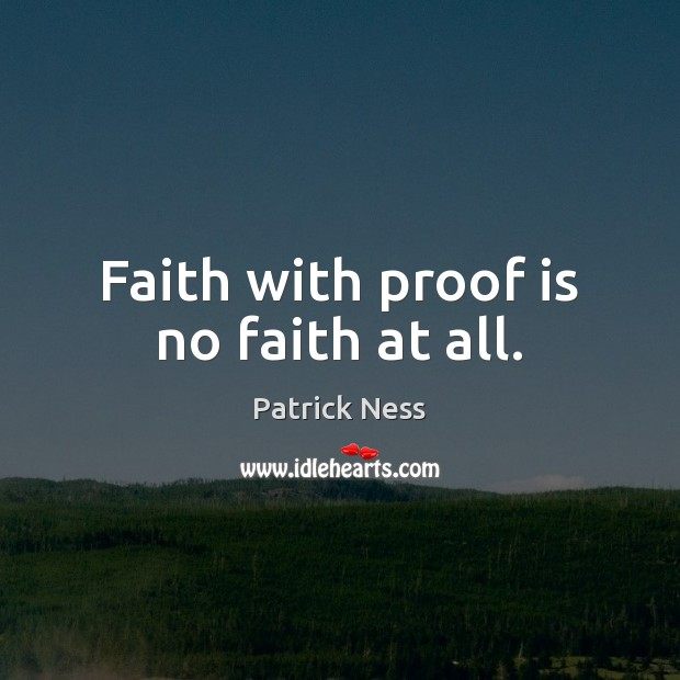 Faith with proof is no faith at all. Image