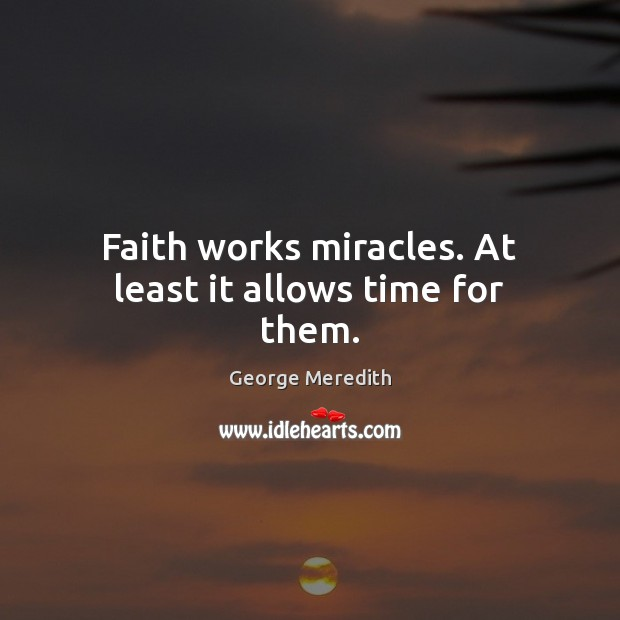 Faith works miracles. At least it allows time for them. Image