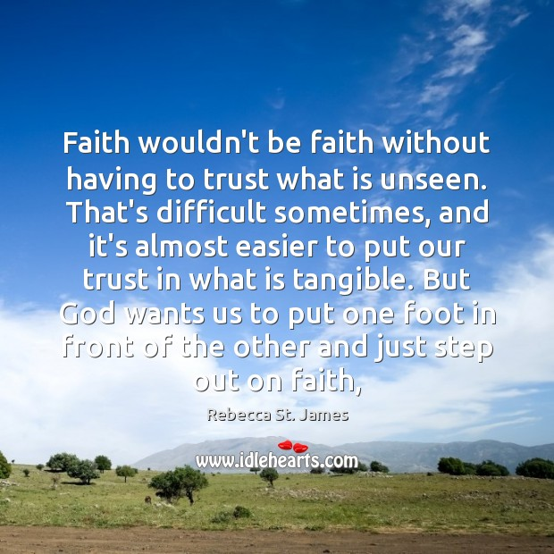 Faith wouldn't be faith without having to trust what is unseen. That's Rebecca St. James Picture Quote