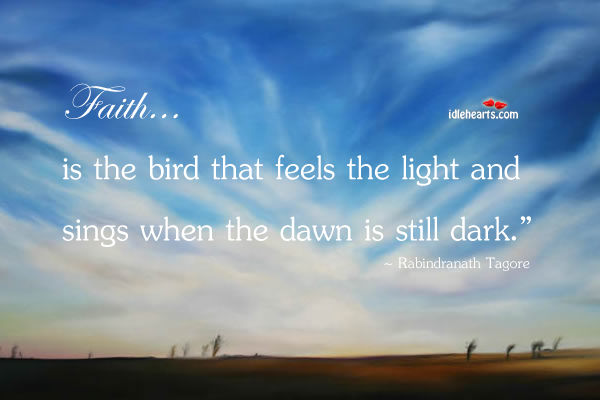 Faith… is the bird that feels the light and sings when the dawn is still dark