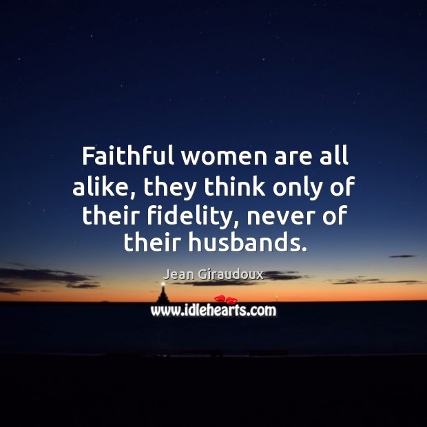 Faithful women are all alike, they think only of their fidelity, never of their husbands. Jean Giraudoux Picture Quote