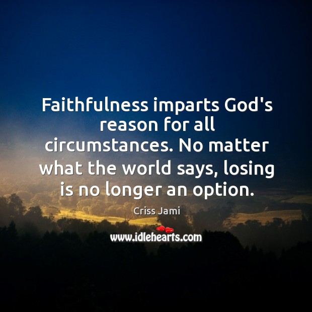 Faithfulness imparts God's reason for all circumstances. No matter what the world Image