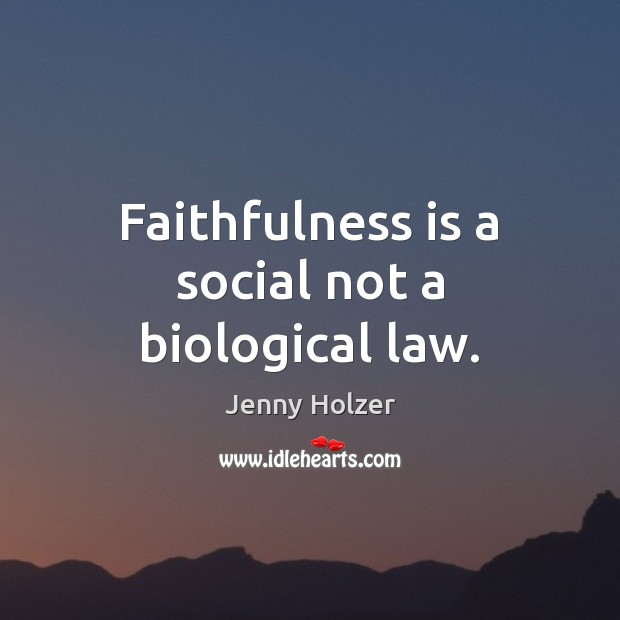 Faithfulness is a social not a biological law. Jenny Holzer Picture Quote