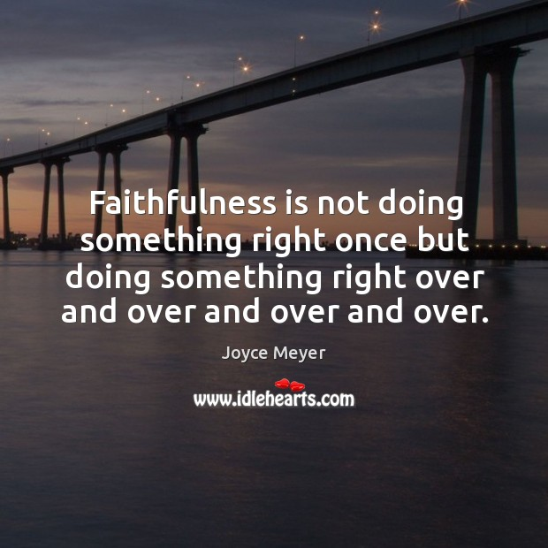 Image, Faithfulness is not doing something right once but doing something right over