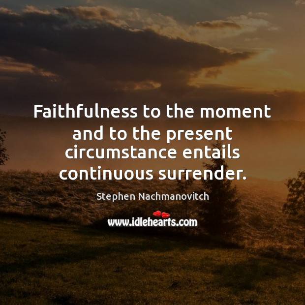 Stephen Nachmanovitch Picture Quote image saying: Faithfulness to the moment and to the present circumstance entails continuous surrender.