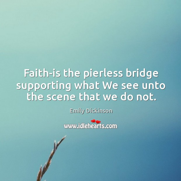 Faith-is the pierless bridge supporting what We see unto the scene that we do not. Image