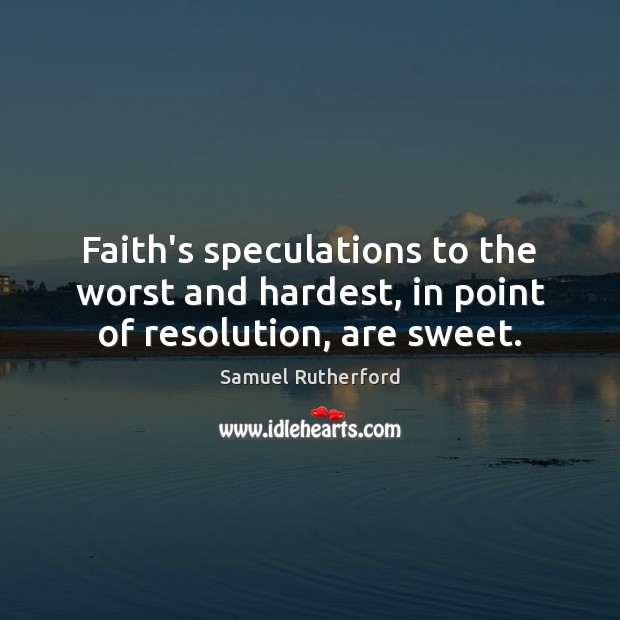 Faith's speculations to the worst and hardest, in point of resolution, are sweet. Samuel Rutherford Picture Quote