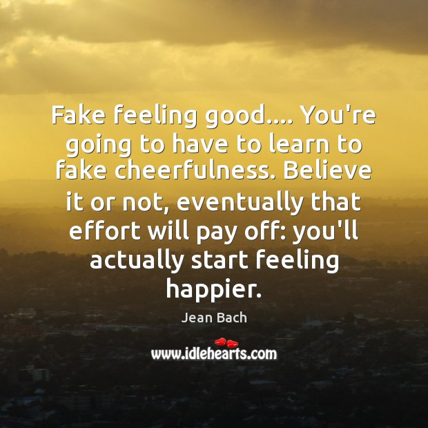 Fake feeling good…. You're going to have to learn to fake cheerfulness. Image
