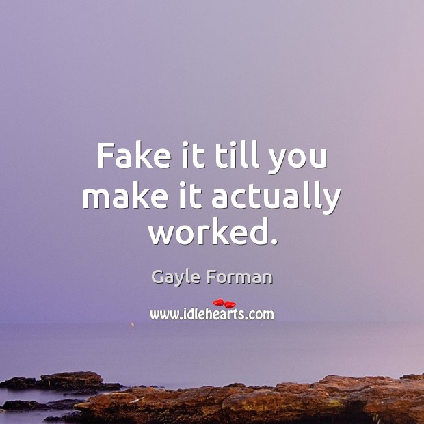 Fake it till you make it actually worked. Image