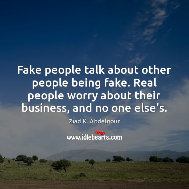 Image, Fake people talk about other people being fake. Real people worry about