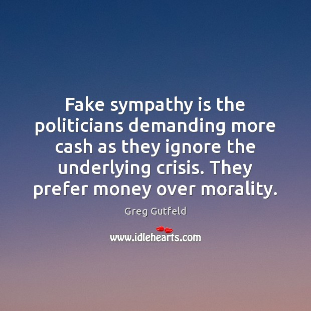 Fake sympathy is the politicians demanding more cash as they ignore the Greg Gutfeld Picture Quote