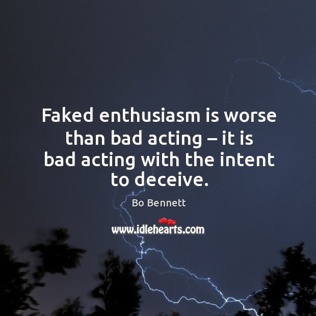 Faked enthusiasm is worse than bad acting – it is bad acting with the intent to deceive. Bo Bennett Picture Quote