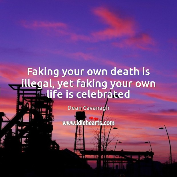 Faking your own death is illegal, yet faking your own life is celebrated Dean Cavanagh Picture Quote