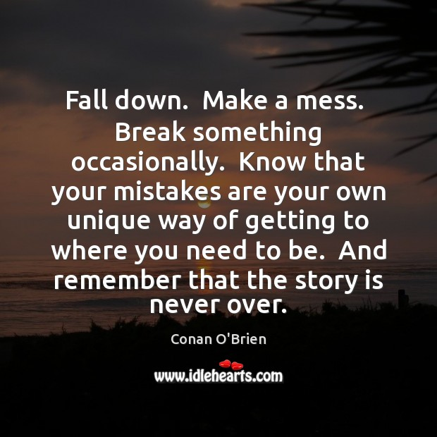 Fall down.  Make a mess.  Break something occasionally.  Know that your mistakes Image