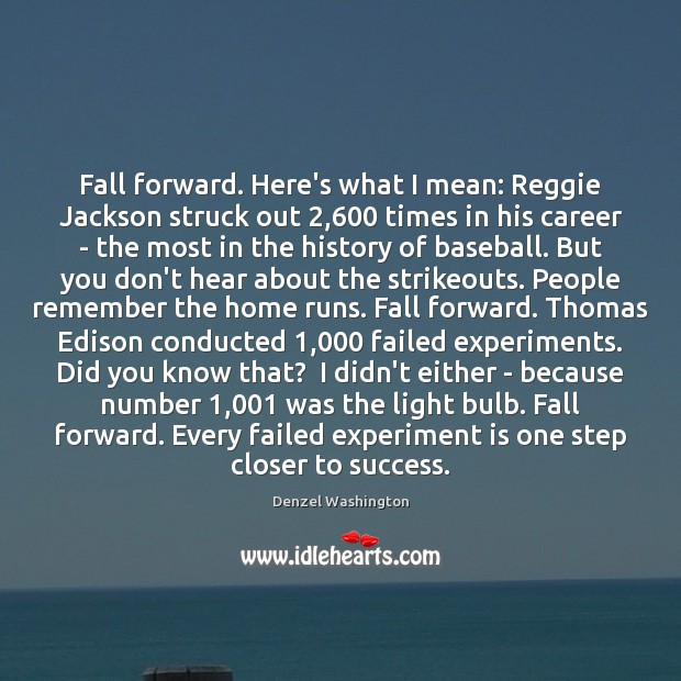 Fall forward. Here's what I mean: Reggie Jackson struck out 2,600 times in Denzel Washington Picture Quote
