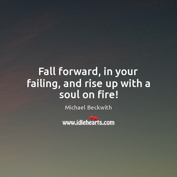 Fall forward, in your failing, and rise up with a soul on fire! Image