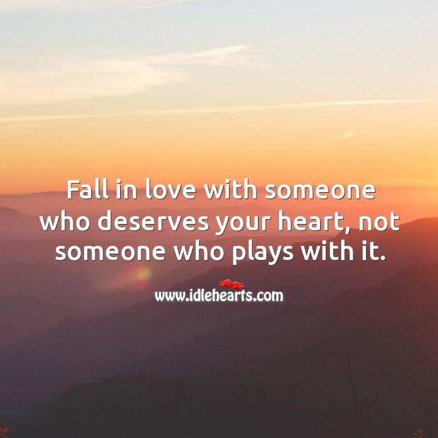 Fall in love with someone who deserves your heart, not someone who plays with it. Image