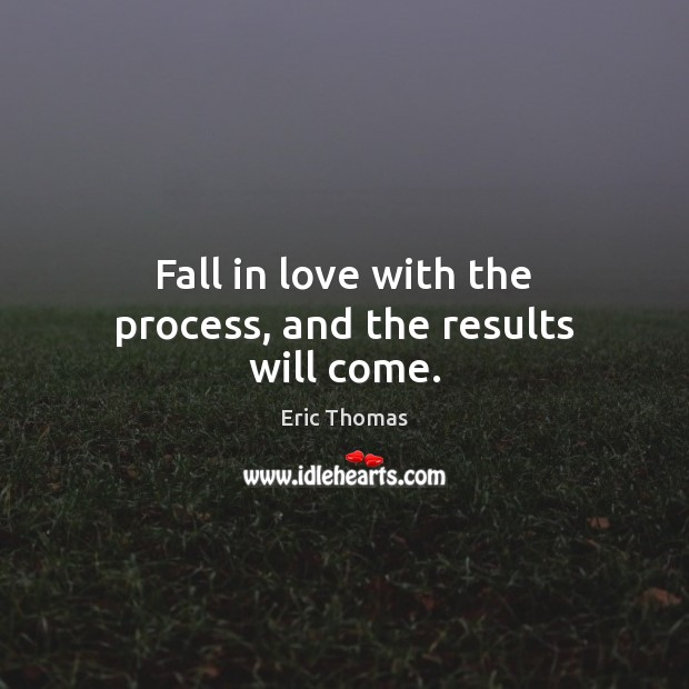 Fall in love with the process, and the results will come. Image