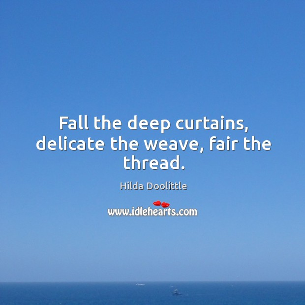 Fall the deep curtains, delicate the weave, fair the thread. Hilda Doolittle Picture Quote