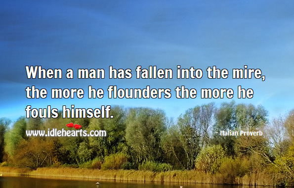 Image, When a man has fallen into the mire, the more he flounders the more he fouls himself.