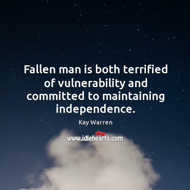 Fallen man is both terrified of vulnerability and committed to maintaining independence. Kay Warren Picture Quote